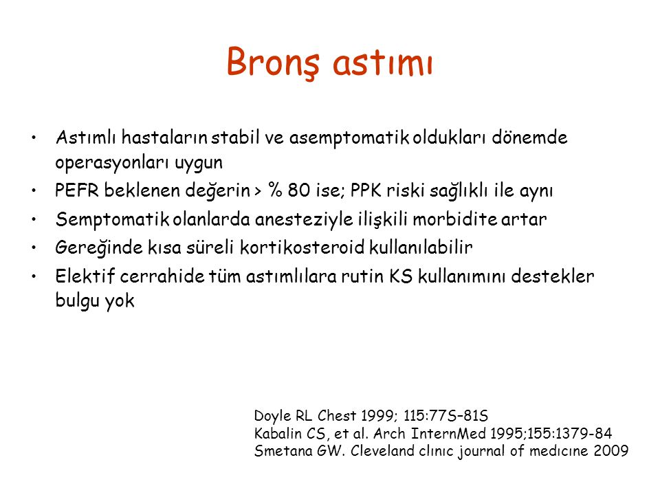 Bronş astımı Astımlı hastaların stabil ve asemptomatik oldukları dönemde operasyonları uygun PEFR beklenen değerin > % 80 ise; PPK riski sağlıklı ile aynı Semptomatik olanlarda anesteziyle ilişkili morbidite artar Gereğinde kısa süreli kortikosteroid kullanılabilir Elektif cerrahide tüm astımlılara rutin KS kullanımını destekler bulgu yok Doyle RL Chest 1999; 115:77S–81S Kabalin CS, et al.