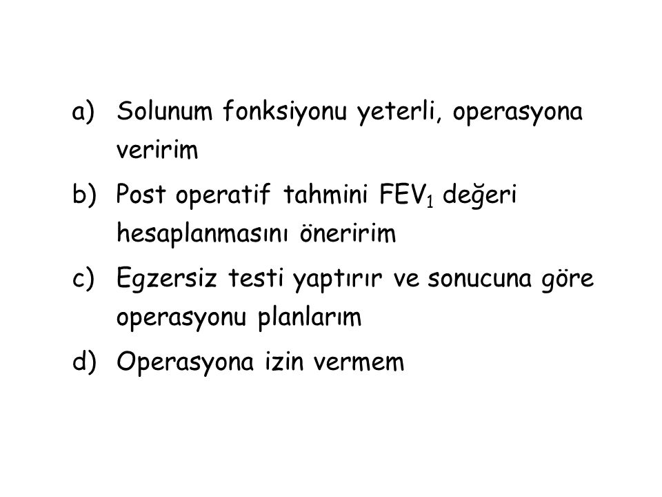 a)Solunum fonksiyonu yeterli, operasyona veririm b)Post operatif tahmini FEV 1 değeri hesaplanmasını öneririm c)Egzersiz testi yaptırır ve sonucuna göre operasyonu planlarım d)Operasyona izin vermem