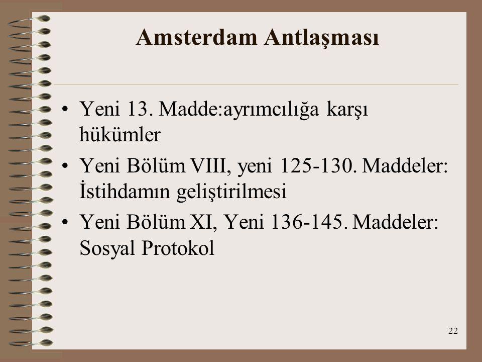 22 Amsterdam Antlaşması Yeni 13. Madde:ayrımcılığa karşı hükümler Yeni Bölüm VIII, yeni 125-130. Maddeler: İstihdamın geliştirilmesi Yeni Bölüm XI, Ye