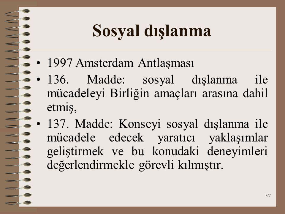 57 Sosyal dışlanma 1997 Amsterdam Antlaşması 136. Madde: sosyal dışlanma ile mücadeleyi Birliğin amaçları arasına dahil etmiş, 137. Madde: Konseyi sos
