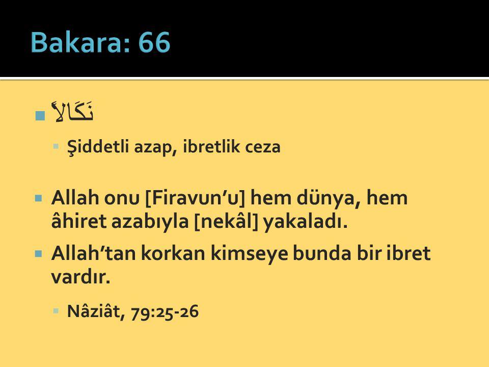  نَكَالاً  Şiddetli azap, ibretlik ceza  Allah onu [Firavun'u] hem dünya, hem âhiret azabıyla [nekâl] yakaladı.