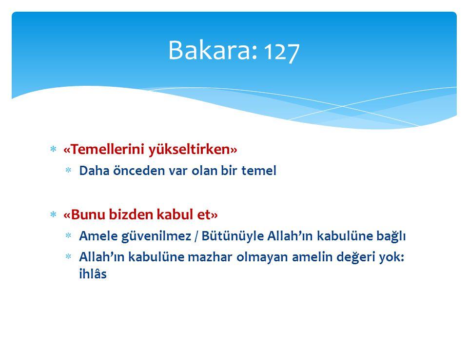  «Temellerini yükseltirken»  Daha önceden var olan bir temel  «Bunu bizden kabul et»  Amele güvenilmez / Bütünüyle Allah'ın kabulüne bağlı  Allah'ın kabulüne mazhar olmayan amelin değeri yok: ihlâs Bakara: 127