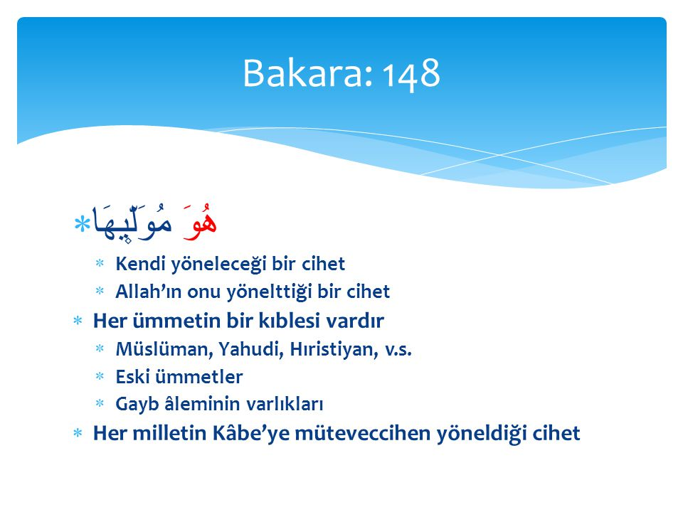  هُوَ مُوَلّ۪يهَا  Kendi yöneleceği bir cihet  Allah'ın onu yönelttiği bir cihet  Her ümmetin bir kıblesi vardır  Müslüman, Yahudi, Hıristiyan, v