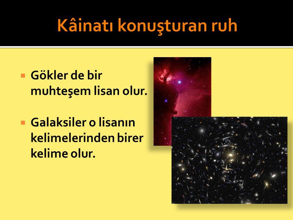 Gökler de bir muhteşem lisan olur.  Galaksiler o lisanın kelimelerinden birer kelime olur.