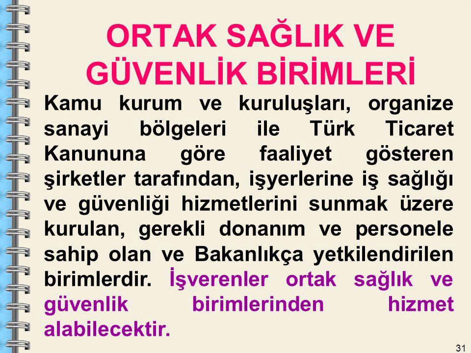 31 ORTAK SAĞLIK VE GÜVENLİK BİRİMLERİ Kamu kurum ve kuruluşları, organize sanayi bölgeleri ile Türk Ticaret Kanununa göre faaliyet gösteren şirketler