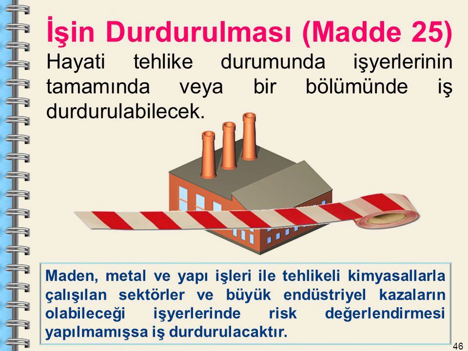 46 İşin Durdurulması (Madde 25) Hayati tehlike durumunda işyerlerinin tamamında veya bir bölümünde iş durdurulabilecek. Maden, metal ve yapı işleri il