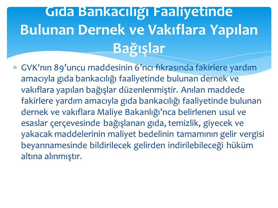  GVK'nın 89'uncu maddesinin 6'ncı fıkrasında fakirlere yardım amacıyla gıda bankacılığı faaliyetinde bulunan dernek ve vakıflara yapılan bağışlar düz