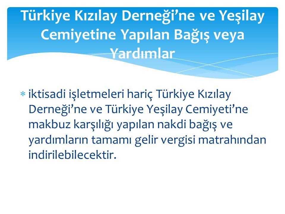  iktisadi işletmeleri hariç Türkiye Kızılay Derneği'ne ve Türkiye Yeşilay Cemiyeti'ne makbuz karşılığı yapılan nakdi bağış ve yardımların tamamı geli
