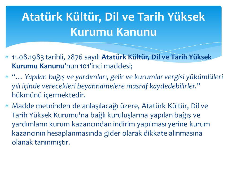 """ 11.08.1983 tarihli, 2876 sayılı Atatürk Kültür, Dil ve Tarih Yüksek Kurumu Kanunu'nun 101'inci maddesi;  """"… Yapılan bağış ve yardımları, gelir ve k"""