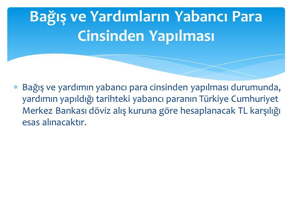  Bağış ve yardımın yabancı para cinsinden yapılması durumunda, yardımın yapıldığı tarihteki yabancı paranın Türkiye Cumhuriyet Merkez Bankası döviz a