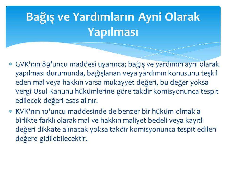  GVK'nın 89'uncu maddesi uyarınca; bağış ve yardımın ayni olarak yapılması durumunda, bağışlanan veya yardımın konusunu teşkil eden mal veya hakkın v
