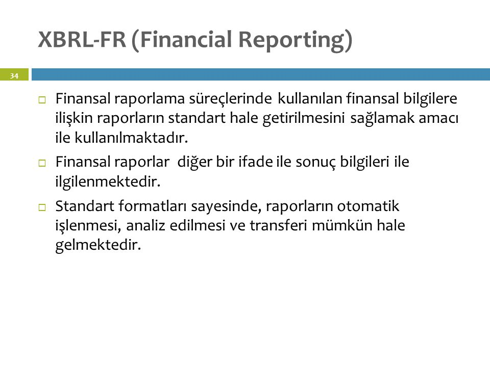 XBRL-FR (Financial Reporting) 34  Finansal raporlama süreçlerinde kullanılan finansal bilgilere ilişkin raporların standart hale getirilmesini sağlamak amacı ile kullanılmaktadır.