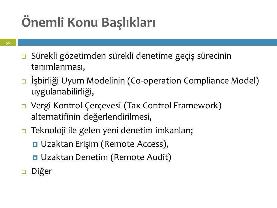 Önemli Konu Başlıkları 50  Sürekli gözetimden sürekli denetime geçiş sürecinin tanımlanması,  İşbirliği Uyum Modelinin (Co-operation Compliance Model) uygulanabilirliği,  Vergi Kontrol Çerçevesi (Tax Control Framework) alternatifinin değerlendirilmesi,  Teknoloji ile gelen yeni denetim imkanları;  Uzaktan Erişim (Remote Access),  Uzaktan Denetim (Remote Audit)  Diğer