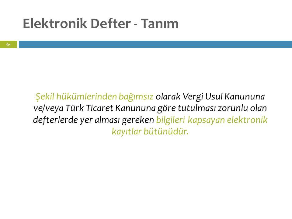 Elektronik Defter - Tanım 61 Şekil hükümlerinden bağımsız olarak Vergi Usul Kanununa ve/veya Türk Ticaret Kanununa göre tutulması zorunlu olan defterlerde yer alması gereken bilgileri kapsayan elektronik kayıtlar bütünüdür.