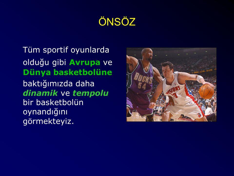ÖNSÖZ Tüm sportif oyunlarda olduğu gibi Avrupa ve Dünya basketbolüne baktığımızda daha dinamik ve tempolu bir basketbolün oynandığını görmekteyiz.