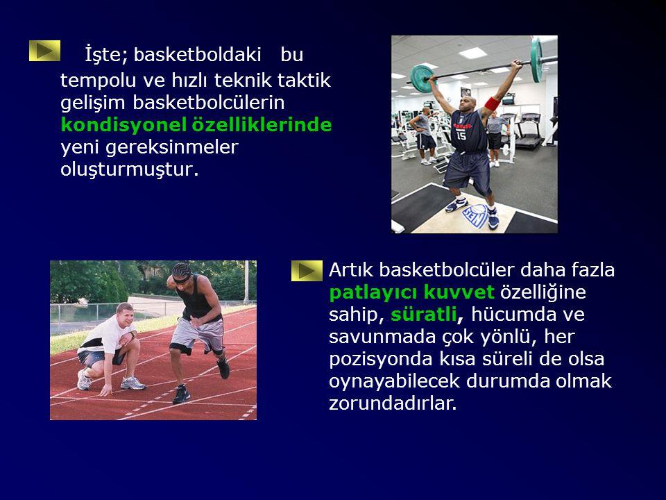 İşte; b asketboldaki bu tempolu ve hızlı teknik taktik gelişim basketbolcülerin kondisyonel özelliklerinde yeni gereksinmeler oluşturmuştur. Artık bas