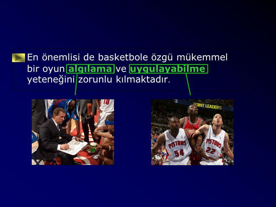 En önemlisi de basketbole özgü mükemmel bir oyun algılama ve uygulayabilme yeteneğini zorunlu kılmaktadır.