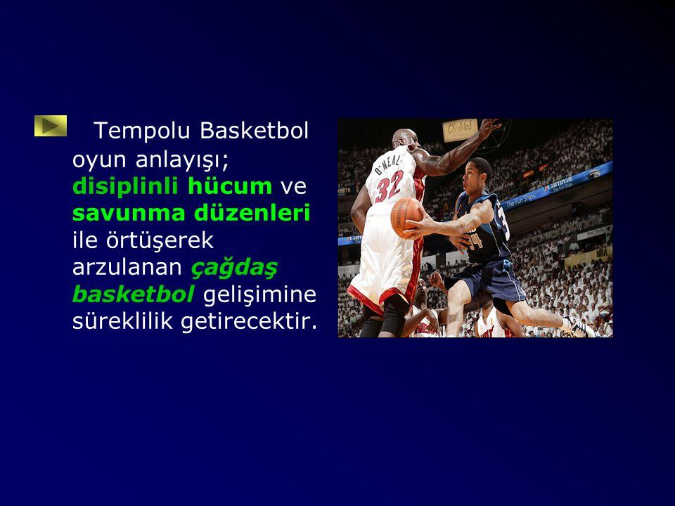 Tempolu Basketbol oyun anlayışı; disiplinli hücum ve savunma düzenleri ile örtüşerek arzulanan çağdaş basketbol gelişimine süreklilik getirecektir.