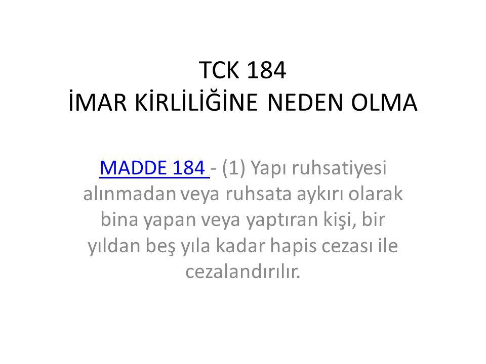 TCK 184 İMAR KİRLİLİĞİNE NEDEN OLMA MADDE 184 MADDE 184 - (1) Yapı ruhsatiyesi alınmadan veya ruhsata aykırı olarak bina yapan veya yaptıran kişi, bir yıldan beş yıla kadar hapis cezası ile cezalandırılır.