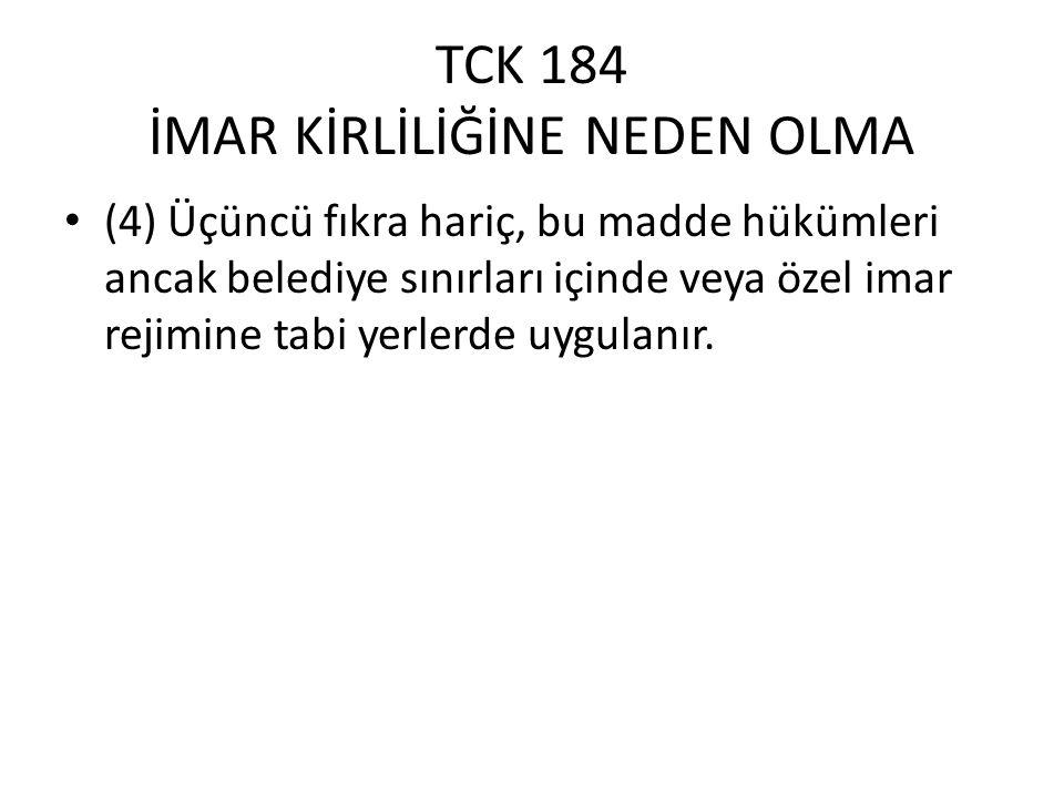 TCK 184 İMAR KİRLİLİĞİNE NEDEN OLMA (4) Üçüncü fıkra hariç, bu madde hükümleri ancak belediye sınırları içinde veya özel imar rejimine tabi yerlerde uygulanır.