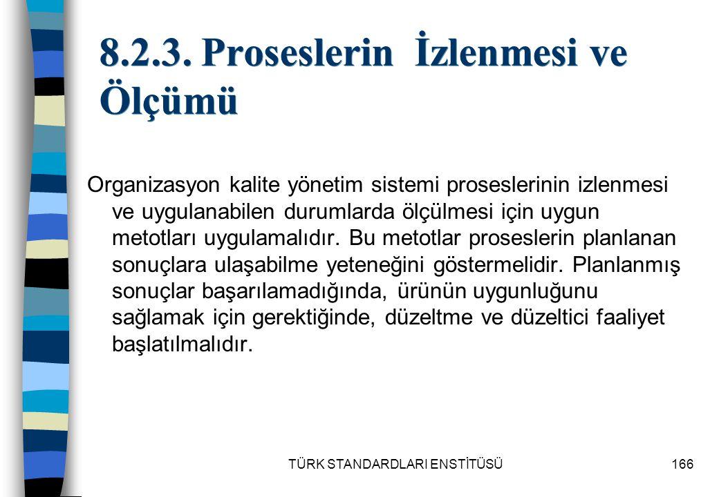 TÜRK STANDARDLARI ENSTİTÜSÜ166 8.2.3. Proseslerin İzlenmesi ve Ölçümü Organizasyon kalite yönetim sistemi proseslerinin izlenmesi ve uygulanabilen dur