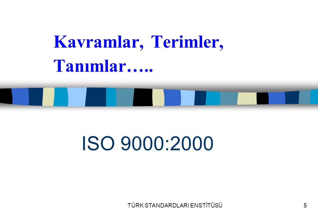 TÜRK STANDARDLARI ENSTİTÜSÜ5 Kavramlar, Terimler, Tanımlar….. ISO 9000:2000