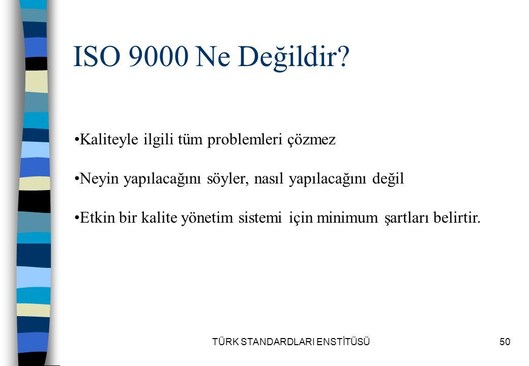 TÜRK STANDARDLARI ENSTİTÜSÜ50 ISO 9000 Ne Değildir? Kaliteyle ilgili tüm problemleri çözmez Neyin yapılacağını söyler, nasıl yapılacağını değil Etkin