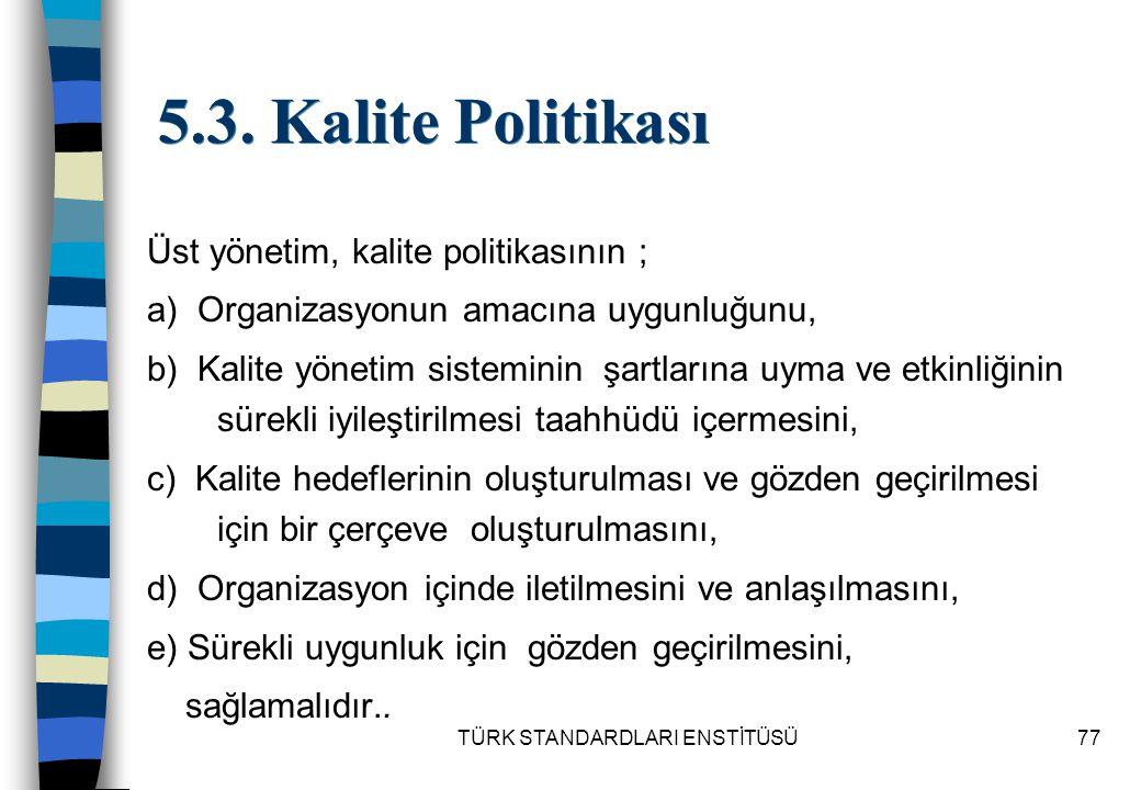 TÜRK STANDARDLARI ENSTİTÜSÜ77 5.3. Kalite Politikası Üst yönetim, kalite politikasının ; a) Organizasyonun amacına uygunluğunu, b) Kalite yönetim sist