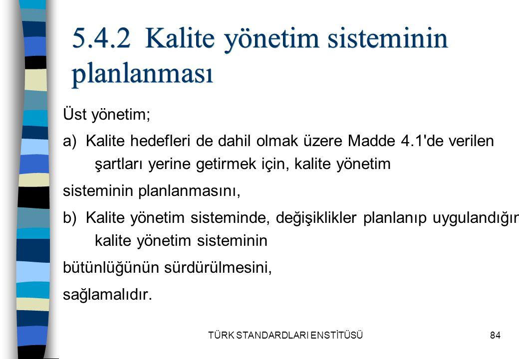 TÜRK STANDARDLARI ENSTİTÜSÜ84 5.4.2 Kalite yönetim sisteminin planlanması Üst yönetim; a) Kalite hedefleri de dahil olmak üzere Madde 4.1'de verilen ş