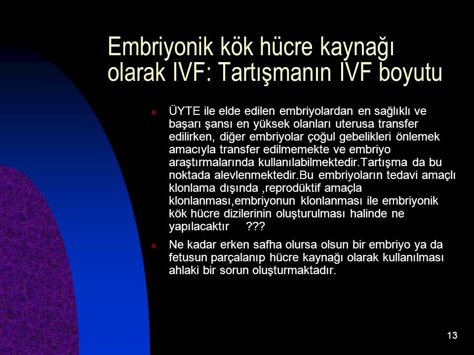 13 Embriyonik kök hücre kaynağı olarak IVF: Tartışmanın IVF boyutu ÜYTE ile elde edilen embriyolardan en sağlıklı ve başarı şansı en yüksek olanları u