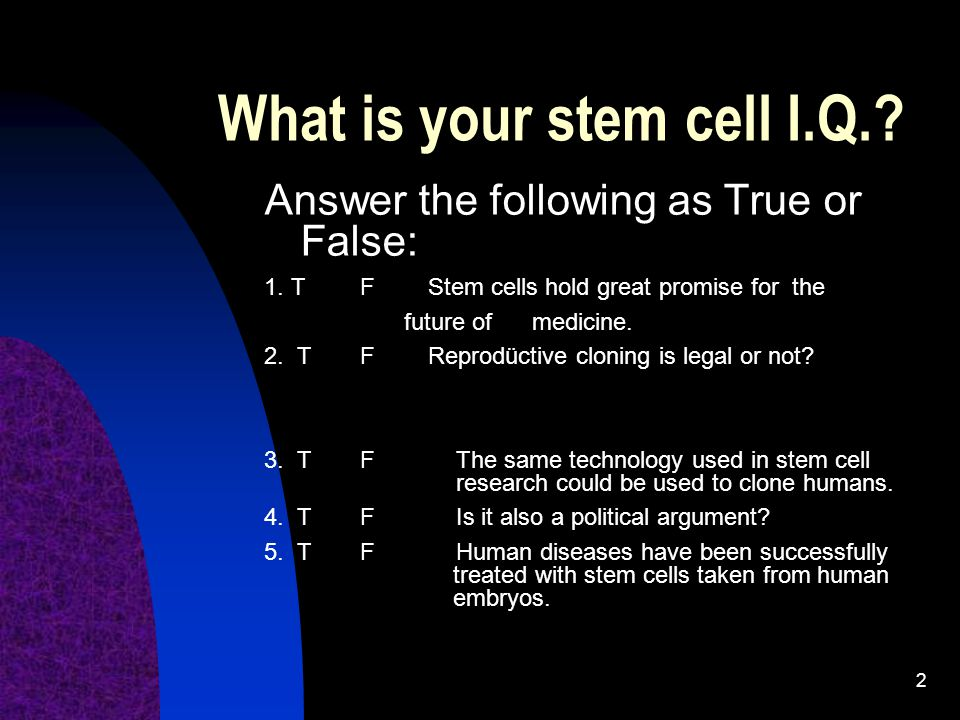 2 What is your stem cell I.Q..Answer the following as True or False: 1.