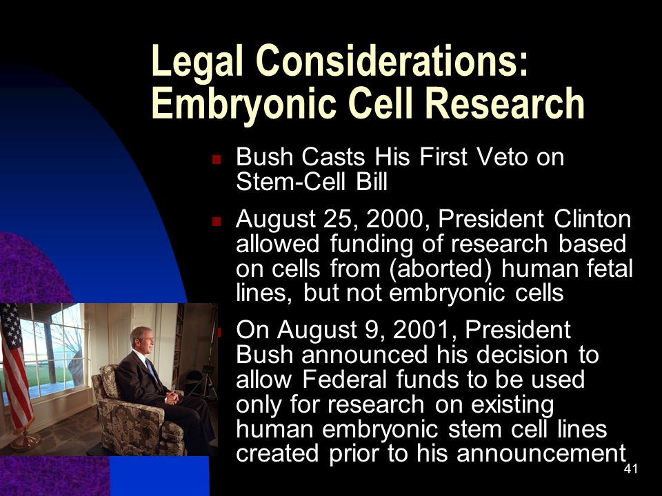 41 Legal Considerations: Embryonic Cell Research Bush Casts His First Veto on Stem-Cell Bill August 25, 2000, President Clinton allowed funding of research based on cells from (aborted) human fetal lines, but not embryonic cells On August 9, 2001, President Bush announced his decision to allow Federal funds to be used only for research on existing human embryonic stem cell lines created prior to his announcement
