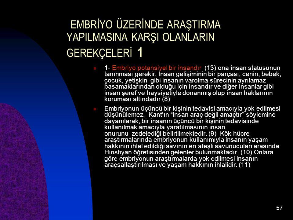 57 EMBRİYO ÜZERİNDE ARAŞTIRMA YAPILMASINA KARŞI OLANLARIN GEREKÇELERİ 1 1- Embriyo potansiyel bir insandır (13) ona insan statüsünün tanınması gerekir