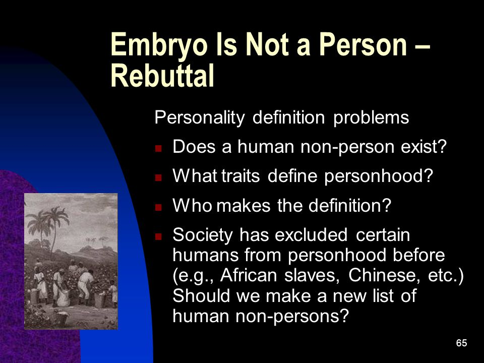 65 Embryo Is Not a Person – Rebuttal Personality definition problems Does a human non-person exist.