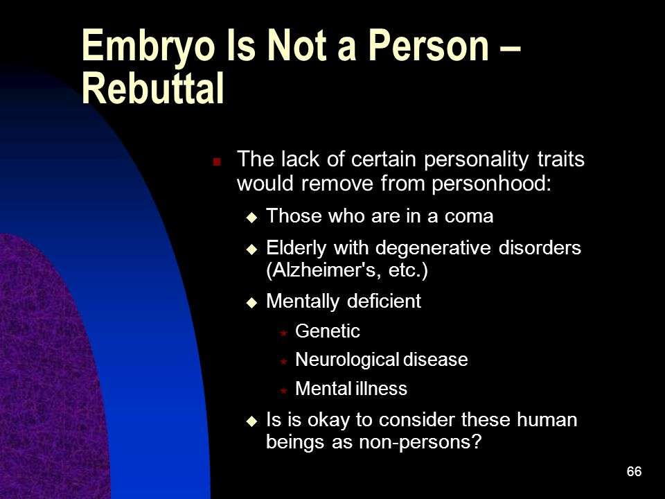 66 Embryo Is Not a Person – Rebuttal The lack of certain personality traits would remove from personhood:  Those who are in a coma  Elderly with degenerative disorders (Alzheimer s, etc.)  Mentally deficient  Genetic  Neurological disease  Mental illness  Is is okay to consider these human beings as non-persons?