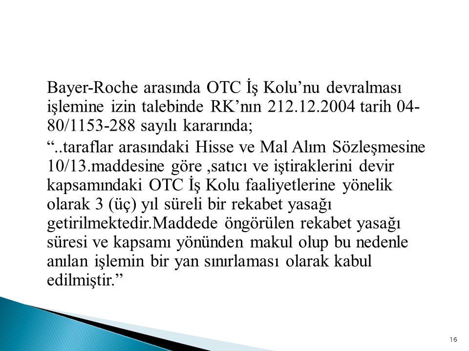 """Bayer-Roche arasında OTC İş Kolu'nu devralması işlemine izin talebinde RK'nın 212.12.2004 tarih 04- 80/1153-288 sayılı kararında; """"..taraflar arasında"""
