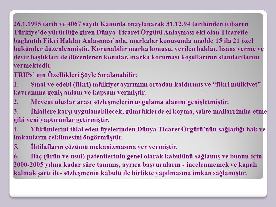 26.1.1995 tarih ve 4067 sayılı Kanunla onaylanarak 31.12.94 tarihinden itibaren Türkiye'de yürürlüğe giren Dünya Ticaret Örgütü Anlaşması eki olan Ticaretle bağlantılı Fikri Haklar Anlaşması'nda, markalar konusunda madde 15 ila 21 özel hükümler düzenlenmiştir.