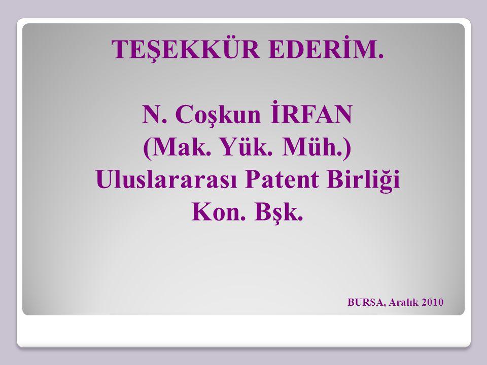 TEŞEKKÜR EDERİM. N. Coşkun İRFAN (Mak. Yük. Müh.) Uluslararası Patent Birliği Kon. Bşk. BURSA, Aralık 2010