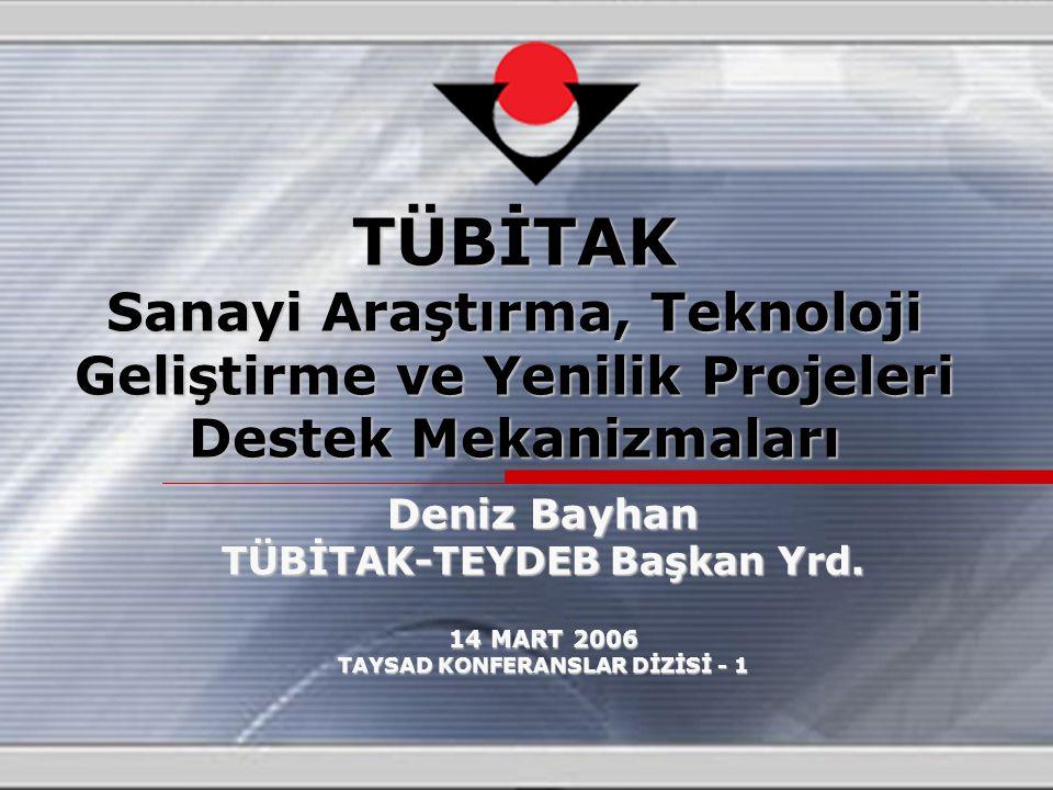 Deniz Bayhan TÜBİTAK-TEYDEB Başkan Yrd. 14 MART 2006 TAYSAD KONFERANSLAR DİZİSİ - 1 TÜBİTAK Sanayi Araştırma, Teknoloji Geliştirme ve Yenilik Projeler