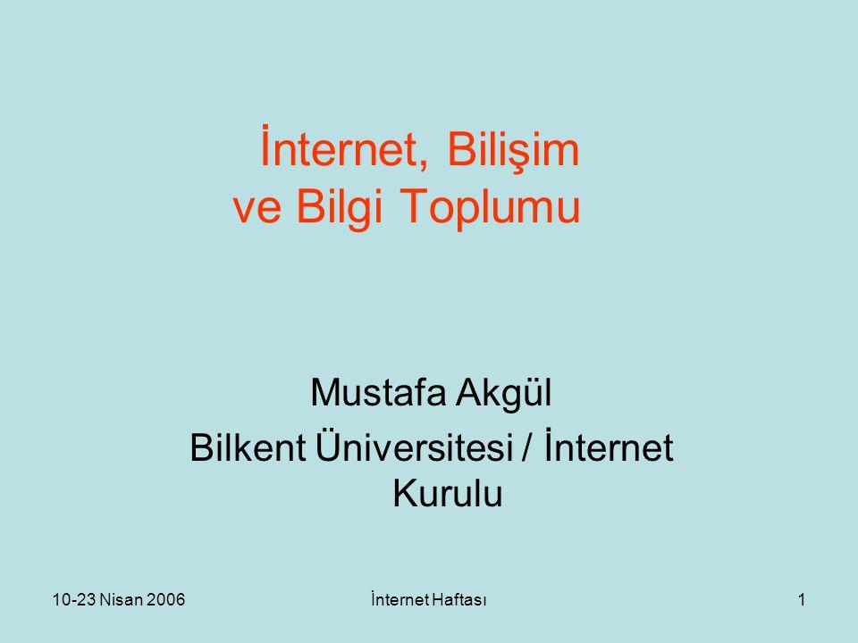 10-23 Nisan 2006İnternet Haftası1 İnternet, Bilişim ve Bilgi Toplumu Mustafa Akgül Bilkent Üniversitesi / İnternet Kurulu