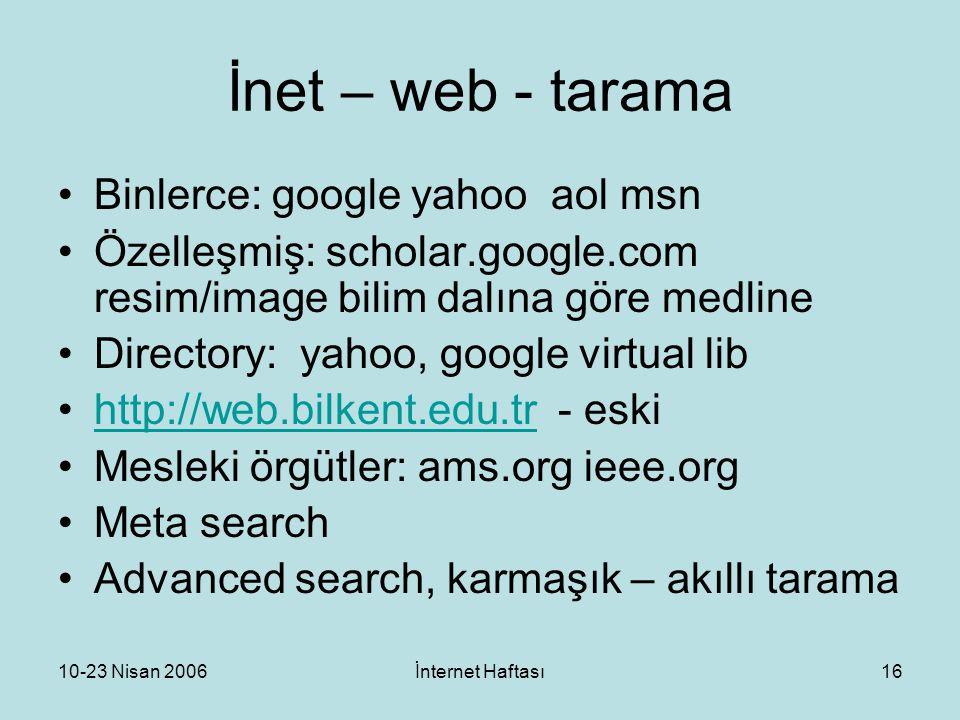 10-23 Nisan 2006İnternet Haftası16 İnet – web - tarama Binlerce: google yahoo aol msn Özelleşmiş: scholar.google.com resim/image bilim dalına göre medline Directory: yahoo, google virtual lib http://web.bilkent.edu.tr - eskihttp://web.bilkent.edu.tr Mesleki örgütler: ams.org ieee.org Meta search Advanced search, karmaşık – akıllı tarama