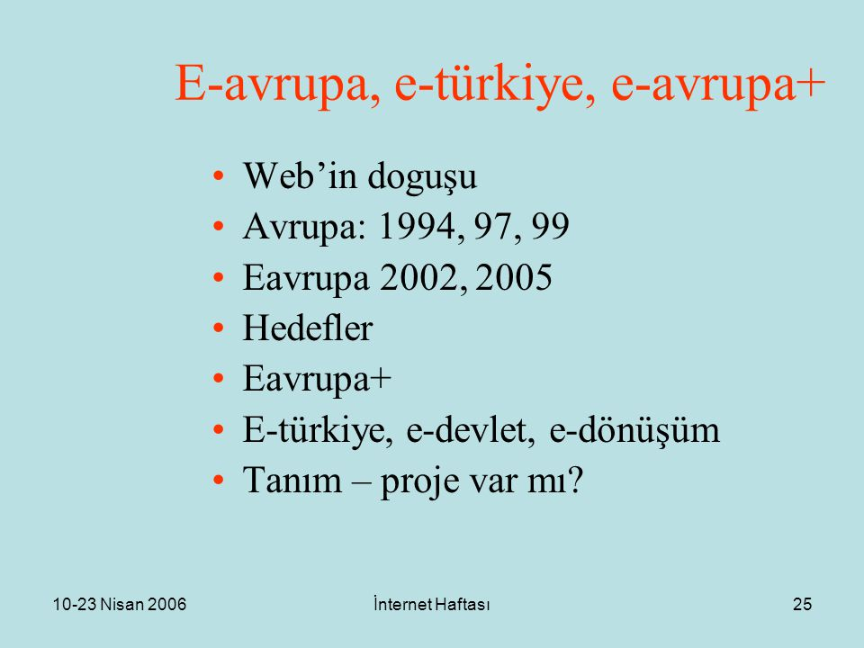 10-23 Nisan 2006İnternet Haftası25 E-avrupa, e-türkiye, e-avrupa+ Web'in doguşu Avrupa: 1994, 97, 99 Eavrupa 2002, 2005 Hedefler Eavrupa+ E-türkiye, e-devlet, e-dönüşüm Tanım – proje var mı