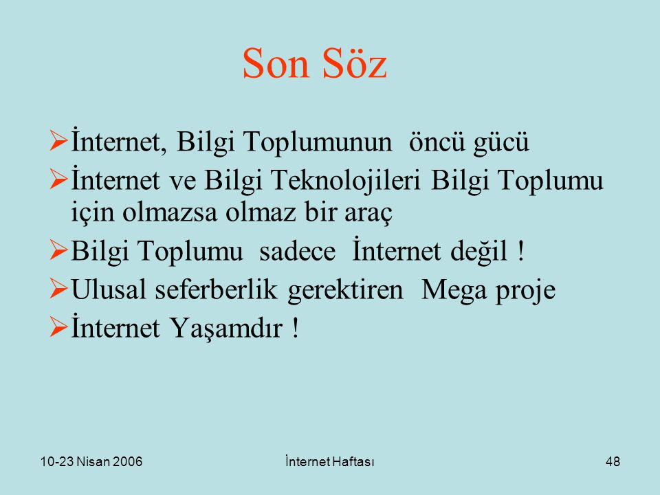 10-23 Nisan 2006İnternet Haftası48 Son Söz  İnternet, Bilgi Toplumunun öncü gücü  İnternet ve Bilgi Teknolojileri Bilgi Toplumu için olmazsa olmaz bir araç  Bilgi Toplumu sadece İnternet değil .