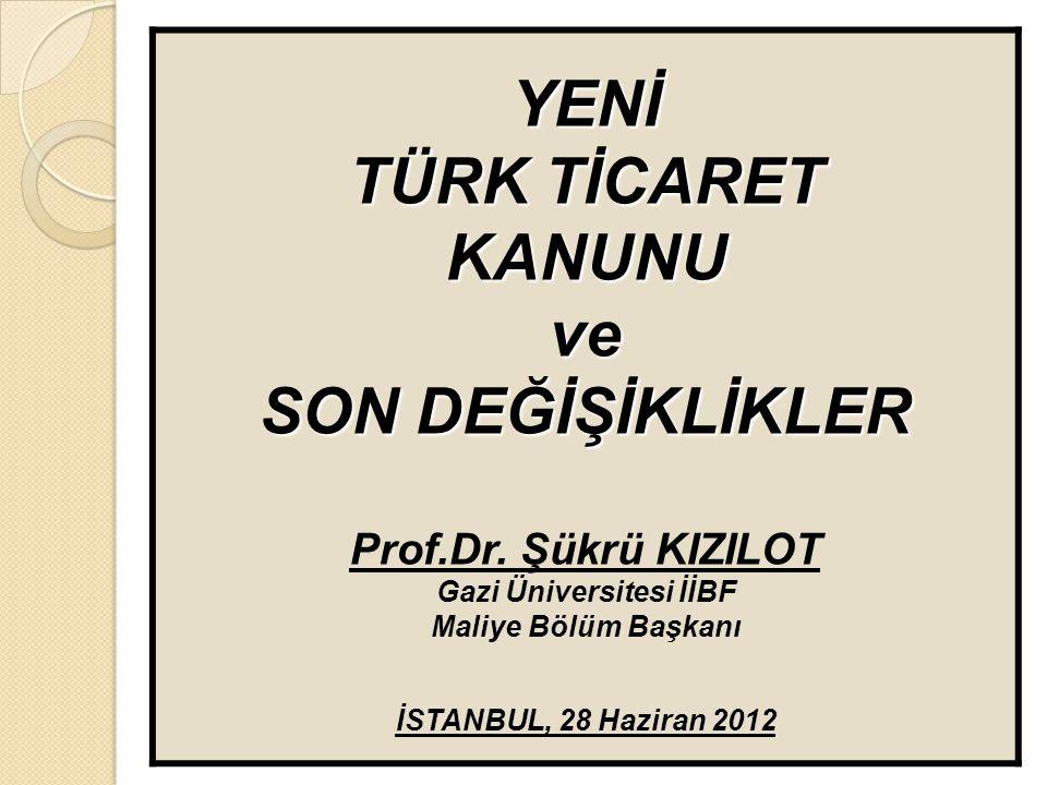YENİ TÜRK TİCARET KANUNUve SON DEĞİŞİKLİKLER Prof.Dr. Şükrü KIZILOT Gazi Üniversitesi İİBF Maliye Bölüm Başkanı İSTANBUL, 28 Haziran 2012