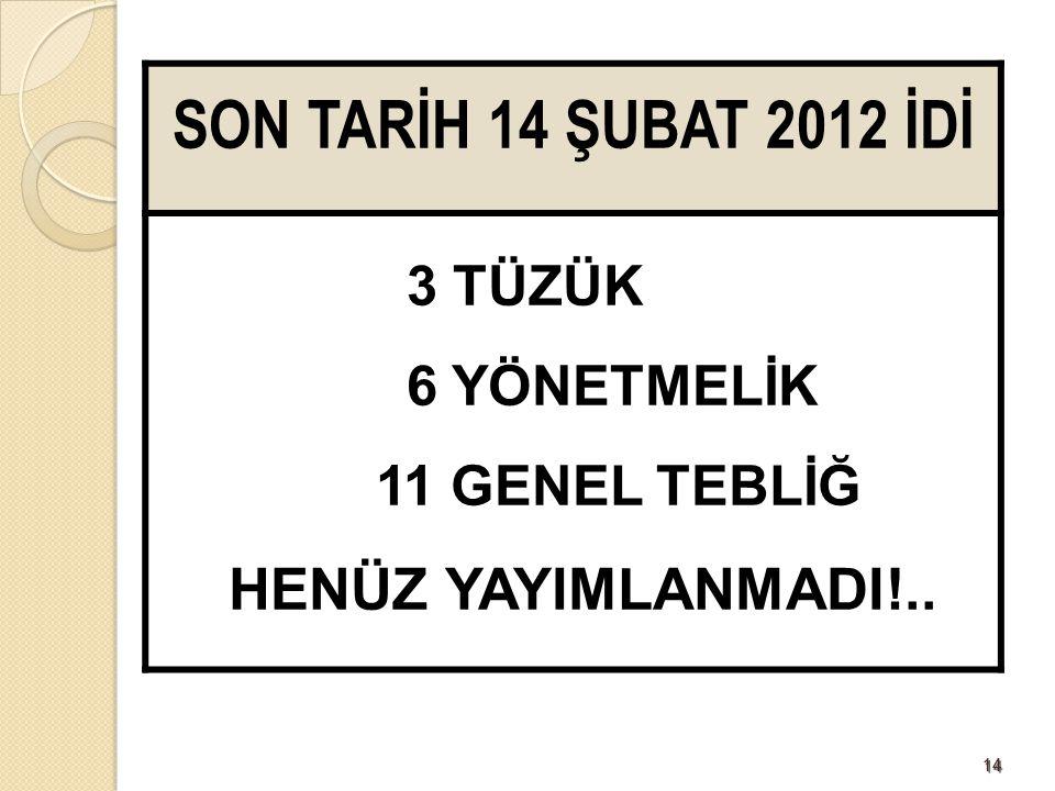 1414 SON TARİH 14 ŞUBAT 2012 İDİ 3 TÜZÜK 6 YÖNETMELİK 11 GENEL TEBLİĞ HENÜZ YAYIMLANMADI!..