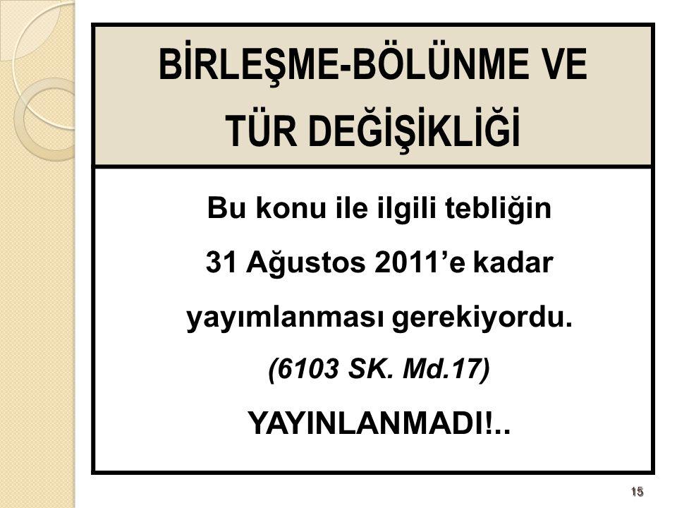 1515 BİRLEŞME-BÖLÜNME VE TÜR DEĞİŞİKLİĞİ Bu konu ile ilgili tebliğin 31 Ağustos 2011'e kadar yayımlanması gerekiyordu. (6103 SK. Md.17) YAYINLANMADI!.