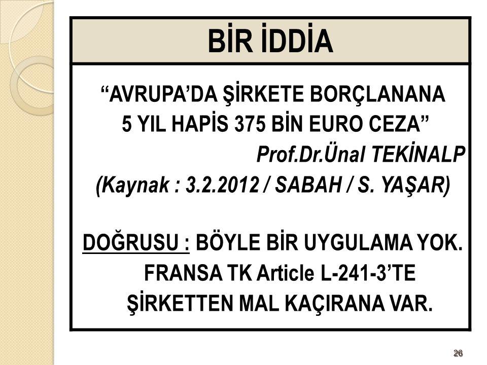 """2626 BİR İDDİA """"AVRUPA'DA ŞİRKETE BORÇLANANA 5 YIL HAPİS 375 BİN EURO CEZA"""" Prof.Dr.Ünal TEKİNALP (Kaynak : 3.2.2012 / SABAH / S. YAŞAR) DOĞRUSU : BÖY"""