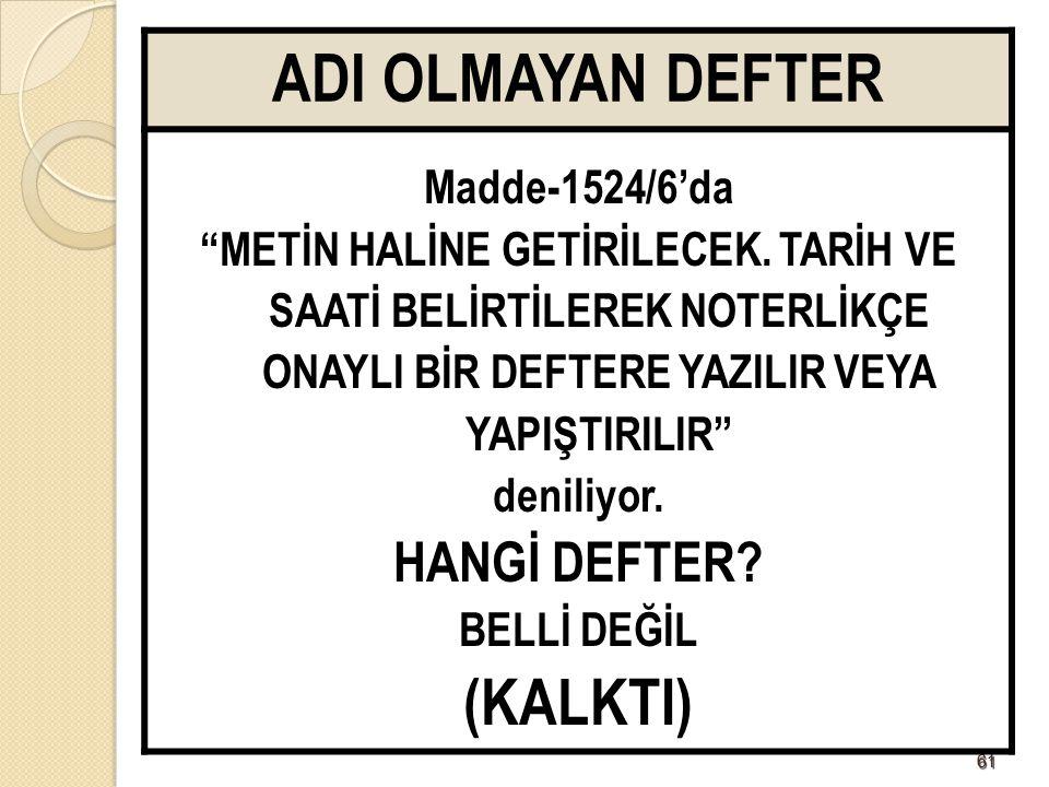 """6161 ADI OLMAYAN DEFTER Madde-1524/6'da """"METİN HALİNE GETİRİLECEK. TARİH VE SAATİ BELİRTİLEREK NOTERLİKÇE ONAYLI BİR DEFTERE YAZILIR VEYA YAPIŞTIRILIR"""