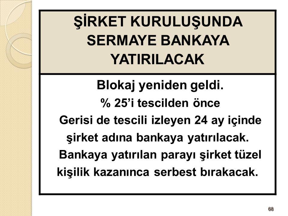6868 ŞİRKET KURULUŞUNDA SERMAYE BANKAYA YATIRILACAK Blokaj yeniden geldi. % 25'i tescilden önce Gerisi de tescili izleyen 24 ay içinde şirket adına ba