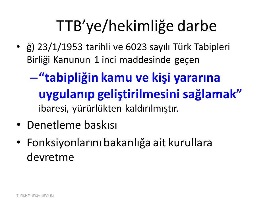 """TTB'ye/hekimliğe darbe ğ) 23/1/1953 tarihli ve 6023 sayılı Türk Tabipleri Birliği Kanunun 1 inci maddesinde geçen – """"tabipliğin kamu ve kişi yararına"""